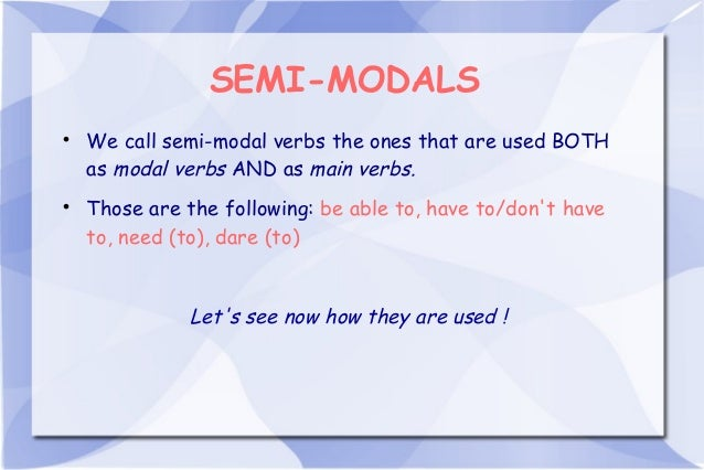 SEMI-MODALS  We call semi-modal verbs the ones that are used BOTH as modal verbs AND as main verbs.  Those are the follo...