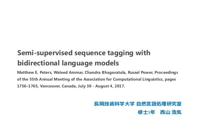 Semi-supervised sequence tagging with bidirectional language models 長岡技術科学大学 自然言語処理研究室 修士1年 西山 浩気 Matthew E. Peters, Walee...