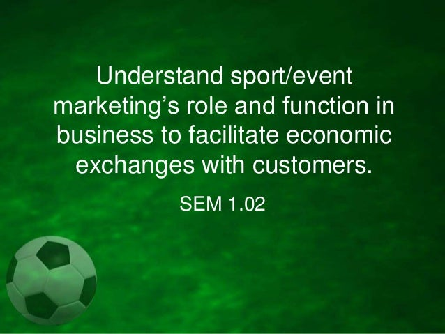 Understand sport/event marketing's role and function in business to facilitate economic exchanges with customers. SEM 1.02