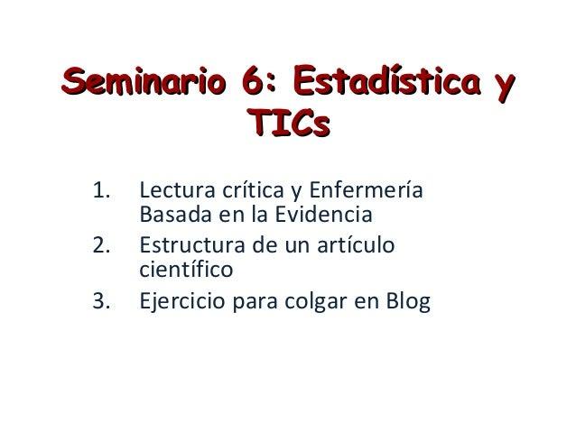 Seminario 6: Estadística ySeminario 6: Estadística yTICsTICs1. Lectura crítica y EnfermeríaBasada en la Evidencia2. Estruc...