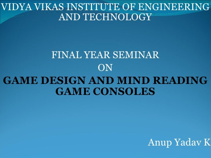 VIDYA VIKAS INSTITUTE OF ENGINEERING AND TECHNOLOGY FINAL YEAR SEMINAR ON GAME DESIGN AND MIND READING GAME CONSOLES Anup ...