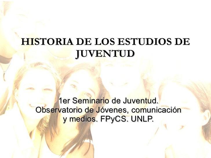 HISTORIA DE LOS ESTUDIOS DE JUVENTUD 1er Seminario de Juventud. Observatorio de Jóvenes, comunicación y medios. FPyCS. UNLP.