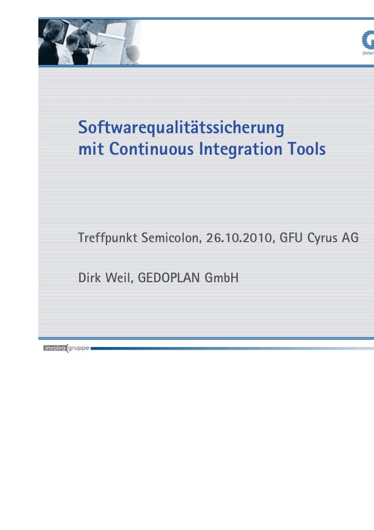 Softwarequalitätssicherungmit Continuous Integration ToolsTreffpunkt Semicolon, 26.10.2010, GFU Cyrus AGDirk Weil, GEDOPLA...