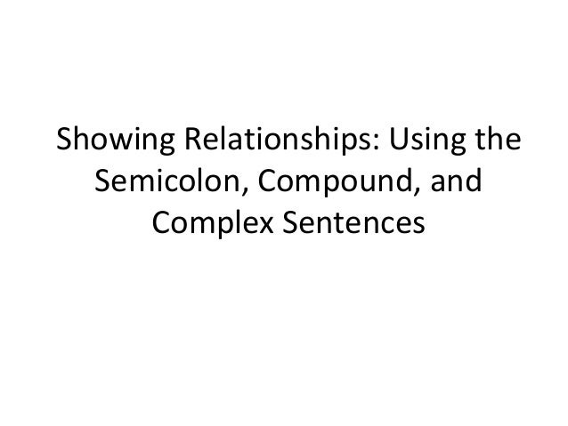 Showing Relationships: Using the  Semicolon, Compound, and      Complex Sentences