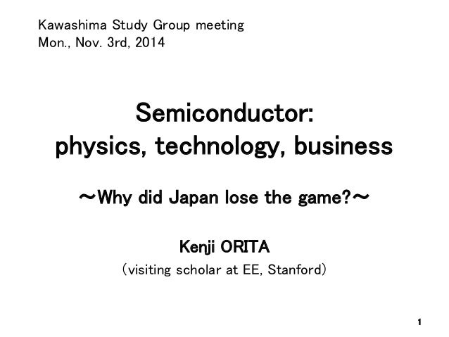 Semiconductor: physics, technology, business ~Why did Japan lose the game?~  Kenji ORITA  (visiting scholar at EE, Stanfor...