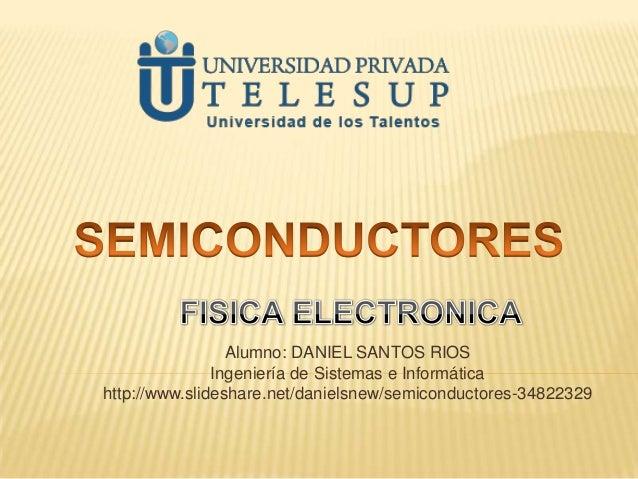 Alumno: DANIEL SANTOS RIOS Ingeniería de Sistemas e Informática http://www.slideshare.net/danielsnew/semiconductores-34822...