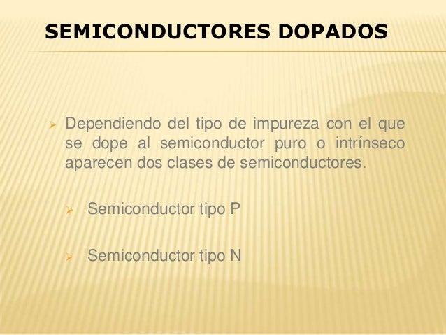  Dependiendo del tipo de impureza con el que se dope al semiconductor puro o intrínseco aparecen dos clases de semiconduc...