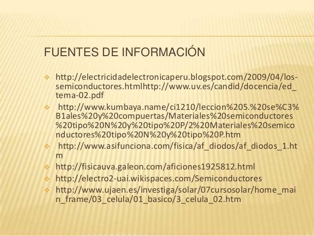 FUENTES DE INFORMACIÓN  http://electricidadelectronicaperu.blogspot.com/2009/04/los- semiconductores.htmlhttp://www.uv.es...