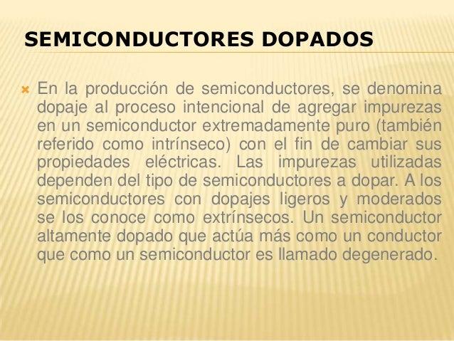  En la producción de semiconductores, se denomina dopaje al proceso intencional de agregar impurezas en un semiconductor ...
