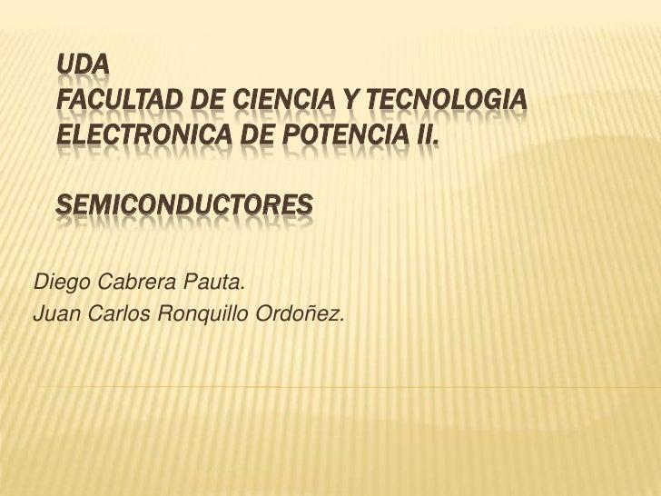 UDAfacultad de ciencia y tecnologiaELECTRONICA DE POTENCIA II.semiconductores<br />Diego Cabrera Pauta.<br />Juan Carlos R...