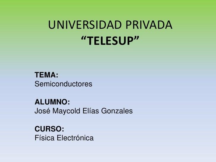 """UNIVERSIDAD PRIVADA """"TELESUP""""<br />TEMA: <br />Semiconductores<br />ALUMNO: <br />José Maycold Elías Gonzales<br />CURSO:<..."""