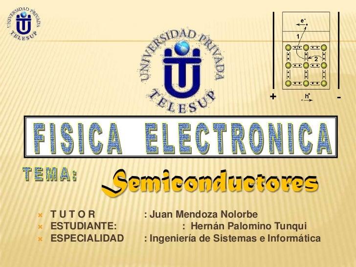 Semiconductores   TUTOR          : Juan Mendoza Nolorbe   ESTUDIANTE:             : Hernán Palomino Tunqui   ESPECIALID...