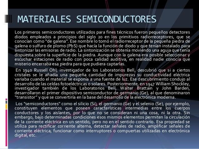 MATERIALES SEMICONDUCTORESLos primeros semiconductores utilizados para fines técnicos fueron pequeños detectoresdiodos emp...
