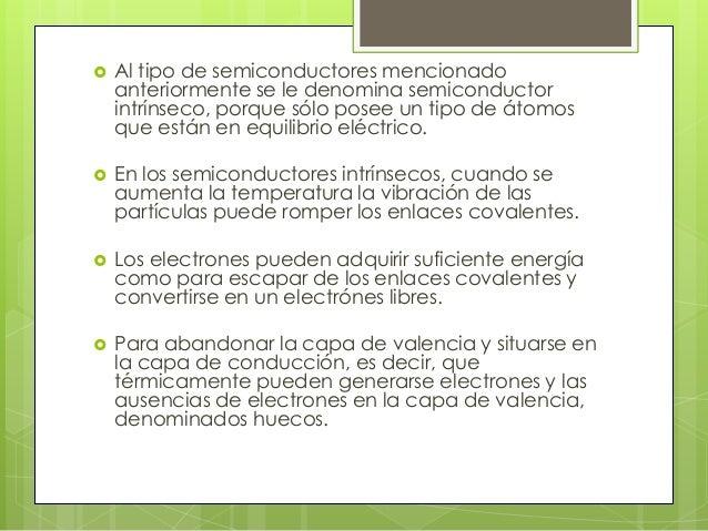    Al tipo de semiconductores mencionado    anteriormente se le denomina semiconductor    intrínseco, porque sólo posee u...