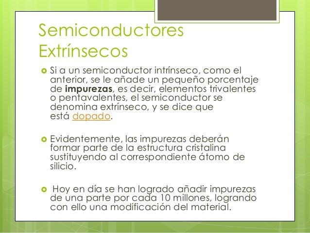  Los    semiconductores extrínsecos son aquellos a los que se les añaden impurezas (proceso de dopado), que son átomos pe...