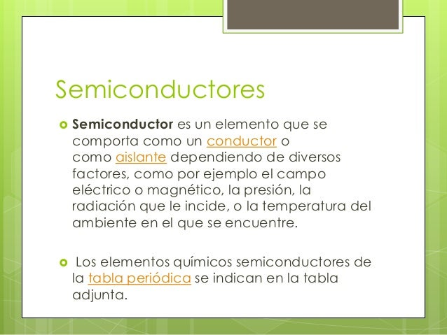 Semiconductores   Semiconductor es un elemento que se    comporta como un conductor o    como aislante dependiendo de div...