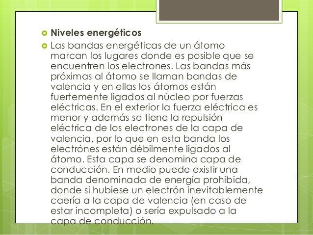    Niveles energéticos   Las bandas energéticas de un átomo    marcan los lugares donde es posible que se    encuentren ...