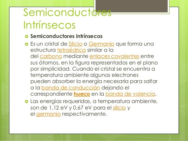 SemiconductoresIntrínsecos   Semiconductores intrínsecos   Es un cristal de Silicio o Germanio que forma una    estructu...