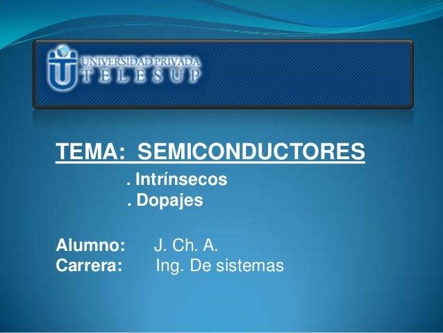 TEMA: SEMICONDUCTORES           . Intrínsecos           . DopajesAlumno:       J. Ch. A.Carrera:      Ing. De sistemas