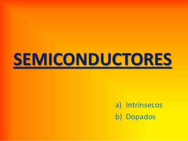 SEMICONDUCTORES a) Intrínsecos b) Dopados