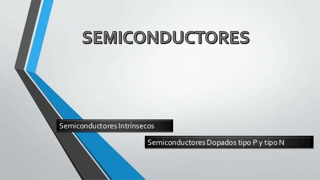 Semiconductores Intrínsecos Semiconductores Dopados tipo P y tipo N