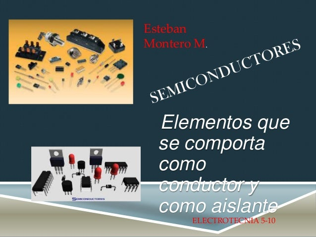 Elementos que se comporta como conductor y como aislante Esteban Montero M. ELECTROTECNIA 5-10