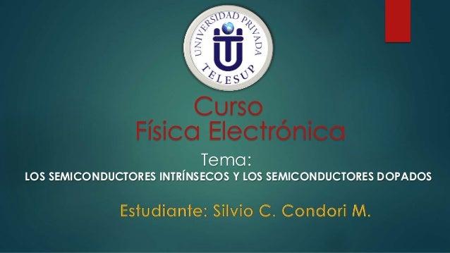 Curso Física Electrónica Tema: LOS SEMICONDUCTORES INTRÍNSECOS Y LOS SEMICONDUCTORES DOPADOS