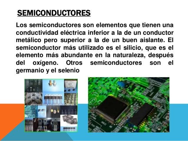 SEMICONDUCTORES Los semiconductores son elementos que tienen una conductividad eléctrica inferior a la de un conductor met...