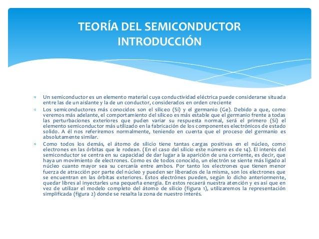 TEORÍA DEL SEMICONDUCTOR                    INTRODUCCIÓNUn semiconductor es un elemento material cuya conductividad eléctr...
