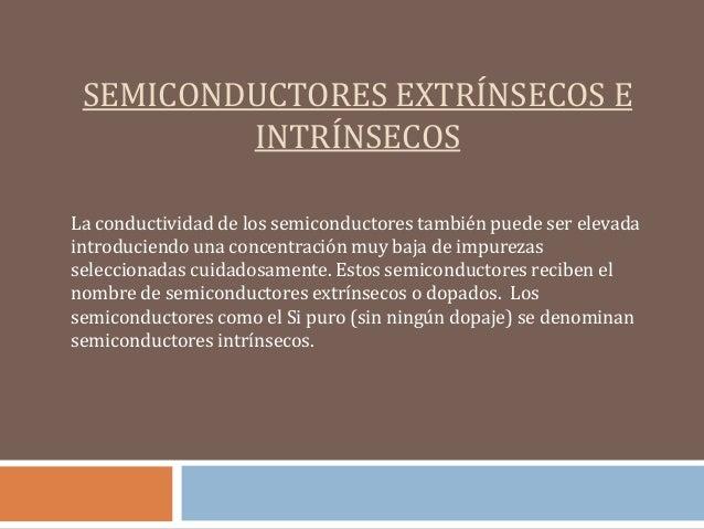 SEMICONDUCTORES EXTRÍNSECOS E         INTRÍNSECOSLa conductividad de los semiconductores también puede ser elevadaintroduc...