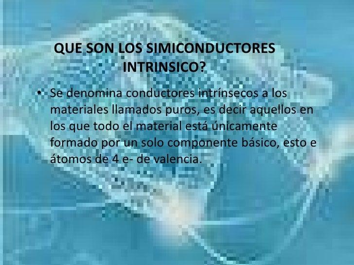 QUE SON LOS SIMICONDUCTORES           INTRINSICO?• Se denomina conductores intrínsecos a los  materiales llamados puros, e...