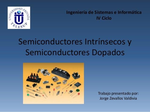 Semiconductores Intrínsecos y Semiconductores Dopados Ingeniería de Sistemas e Informática IV Ciclo Trabajo presentado por...