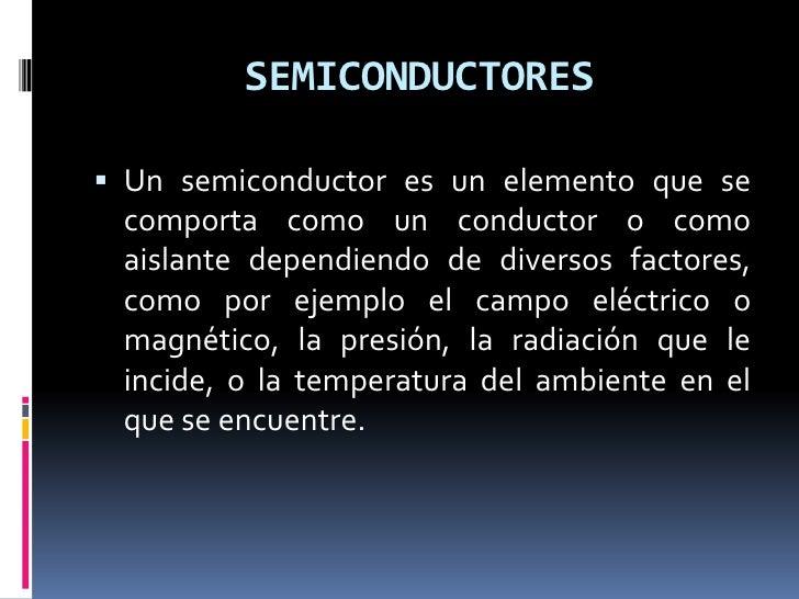 SEMICONDUCTORES Un semiconductor es un elemento que se  comporta como un conductor o como  aislante dependiendo de divers...