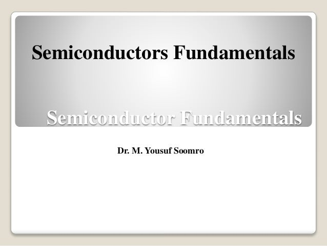 Semiconductor Fundamentals Dr. M. Yousuf Soomro Semiconductors Fundamentals