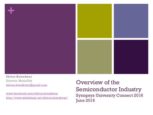 + Overview of the Semiconductor Industry Synopsys University Connect 2016 June 2016 Shivoo Koteshwar Director, MediaTek sh...