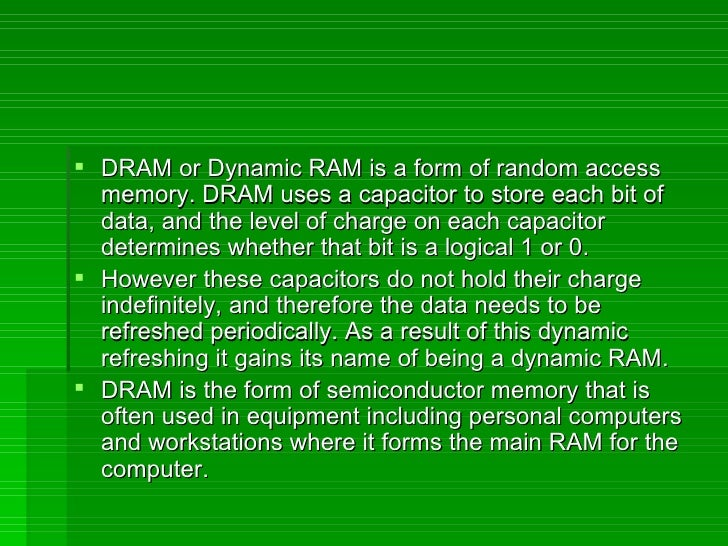 <ul><li>DRAM or Dynamic RAM is a form of random access memory. DRAM uses a capacitor to store each bit of data, and the le...