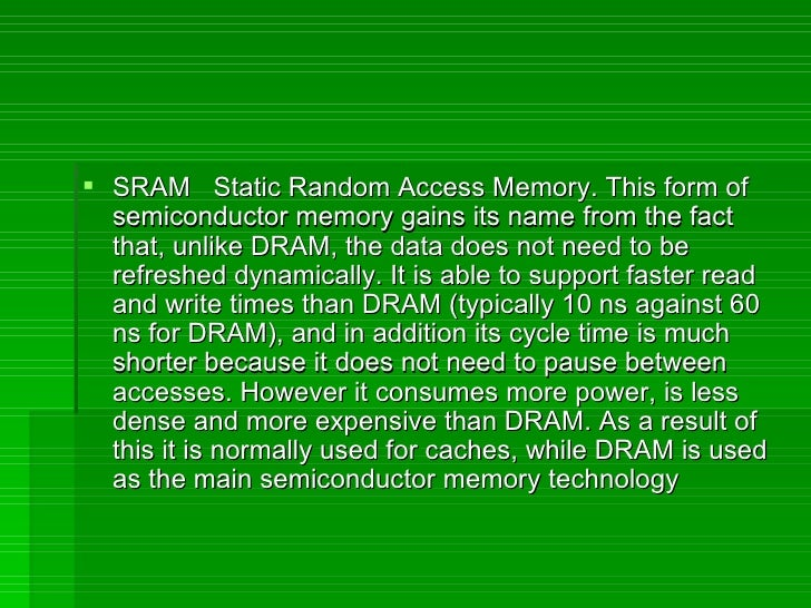 <ul><li>SRAM  Static Random Access Memory. This form of semiconductor memory gains its name from the fact that, unlike DRA...