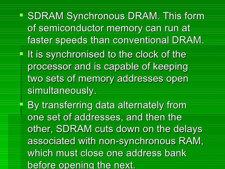 <ul><li>SDRAM Synchronous DRAM. This form of semiconductor memory can run at faster speeds than conventional DRAM. </li></...