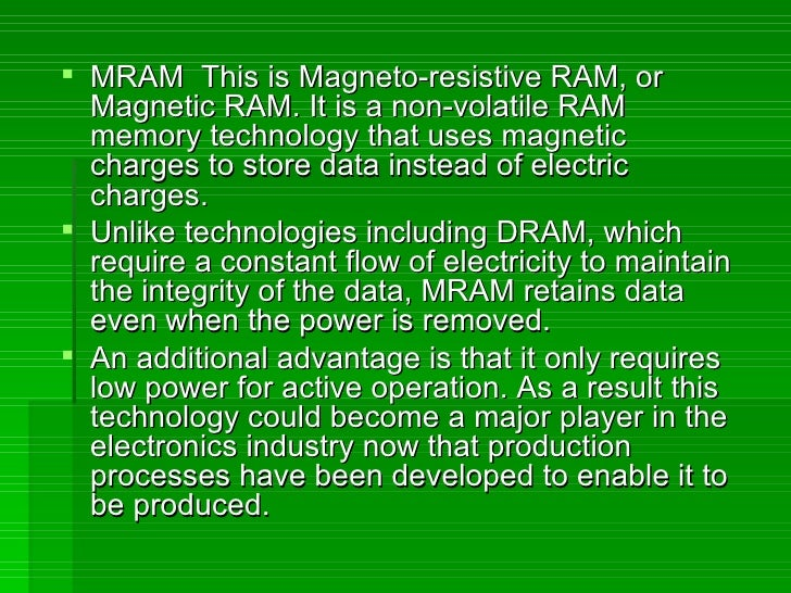 <ul><li>MRAM  This is Magneto-resistive RAM, or Magnetic RAM. It is a non-volatile RAM memory technology that uses magneti...
