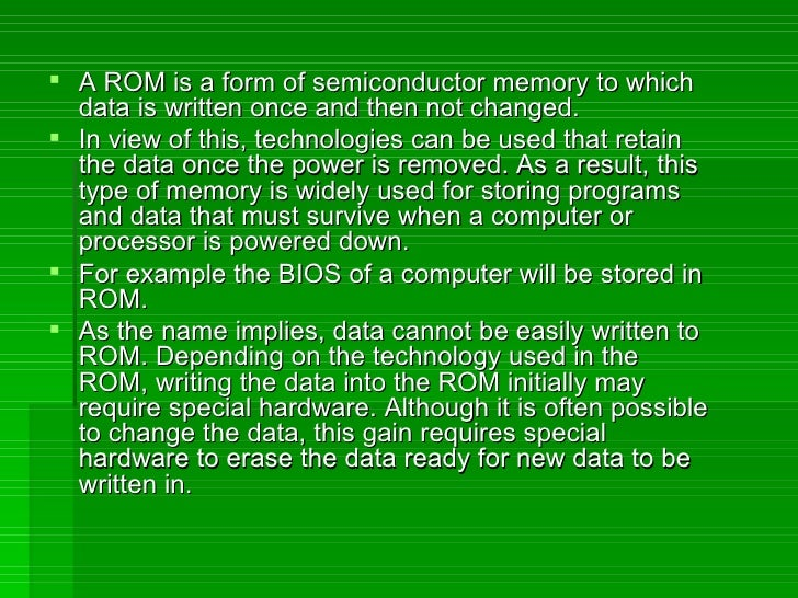 <ul><li>A ROM is a form of semiconductor memory to which data is written once and then not changed. </li></ul><ul><li>In v...