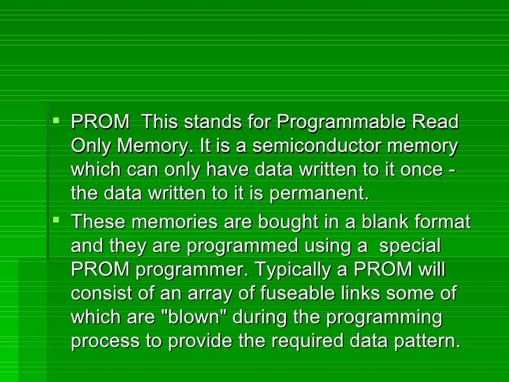 <ul><li>PROM  This stands for Programmable Read Only Memory. It is a semiconductor memory which can only have data written...