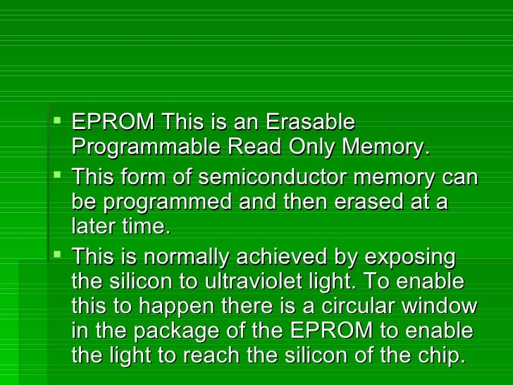 <ul><li>EPROM This is an Erasable Programmable Read Only Memory. </li></ul><ul><li>This form of semiconductor memory can b...