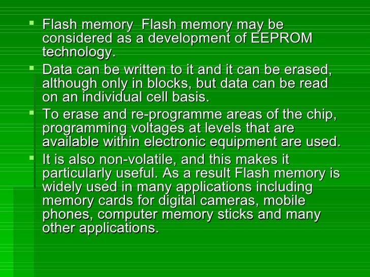 <ul><li>Flash memory  Flash memory may be considered as a development of EEPROM technology.  </li></ul><ul><li>Data can be...