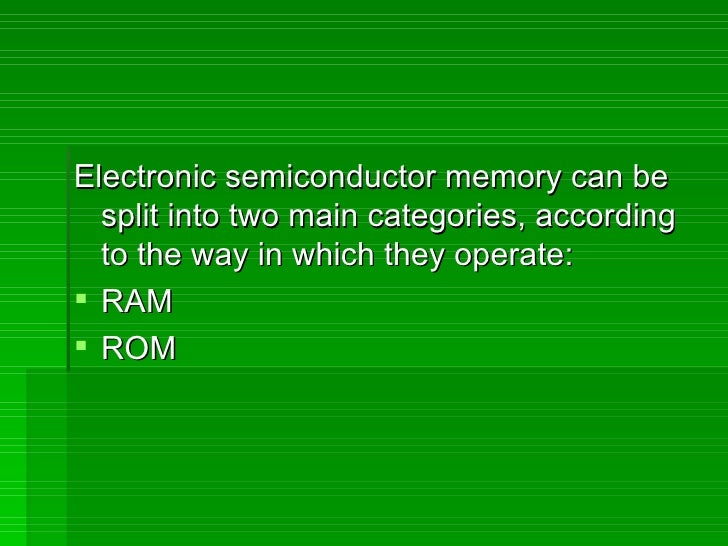 <ul><li>Electronic semiconductor memory can be split into two main categories, according to the way in which they operate:...