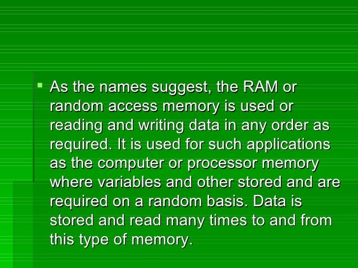 <ul><li>As the names suggest, the RAM or random access memory is used or reading and writing data in any order as required...