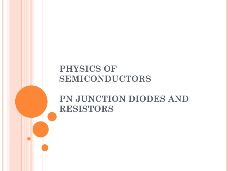 PHYSICS OF SEMICONDUCTORS PN JUNCTION DIODES AND RESISTORS