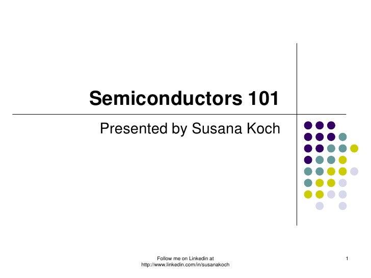 Semiconductors 101Presented by Susana Koch             Follow me on Linkedin at        1     http://www.linkedin.com/in/su...