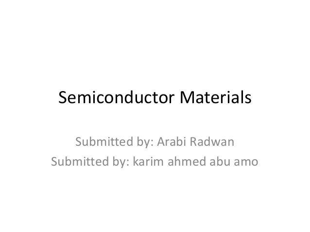 Semiconductor MaterialsSubmitted by: Arabi RadwanSubmitted by: karim ahmed abu amo