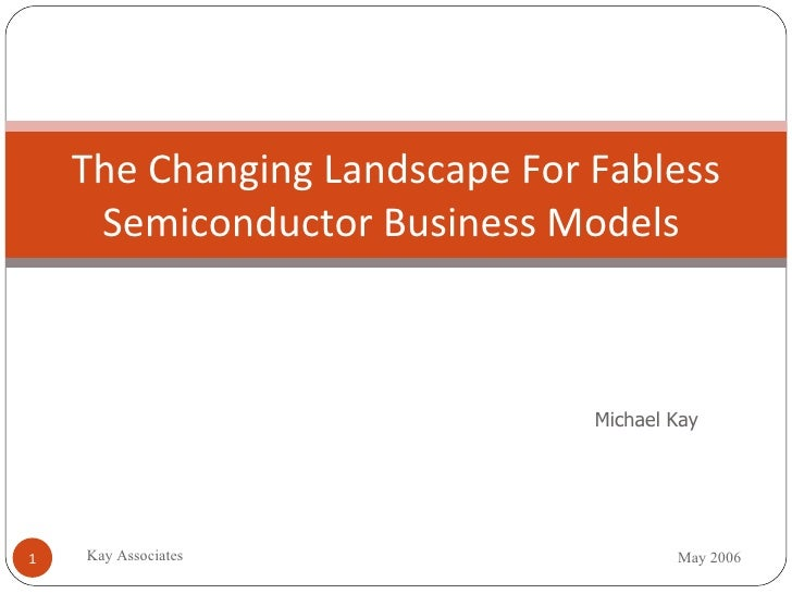 The Changing Landscape For Fabless Semiconductor Business Models  Michael Kay May 2006 Kay Associates