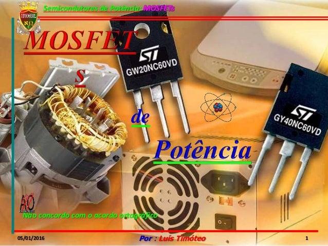 Semicondutores de Potência: MOSFETs 05/01/2016 Por : Luís Timóteo 1 Não concordo com o acordo ortográfico de